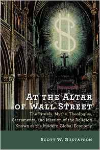 At the Altar of Wall Street- The Rituals, Myths, Theologies, Sacraments, and Mission of the Religion Known as the Modern Global Economy.jpg