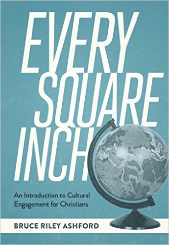 Every Square Inch- An Introduction to Cultural Engagement for Christians Bruce Riley Ashford .jpg