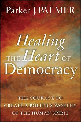 Healing the Heart of Democracy- The Courage to Create a Politics Worthy.jpg
