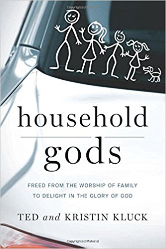 Household Gods- Freed from the Worship of Family to Delight in the Glory of God .jpg
