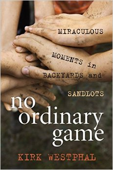 No Ordinary Game- Miraculous Moments in Backyards and Sandlots Kirk Westphal.jpg