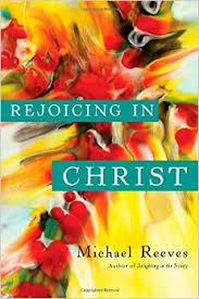 Rejoicing in Christ Michael Reeves .jpg
