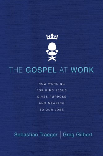 The Gospel at Work- How Working for King Jesus Gives Purpose and Meaning to Our Jobs .jpg