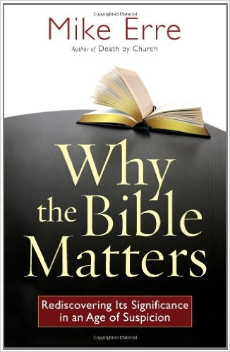 Why the BIble Matters- Rediscovering Its Significance in an Age of Suspicion  Mike Erre .jpg