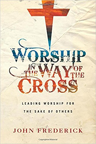 Worship in the Way of the Cross- Leading Worship for the Sake of Others.jpg