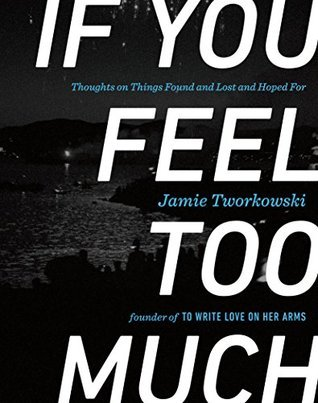f You Feel Too Much- Thoughts on Things Found and Lost and Hoped For Jamie Tworkowski .jpg