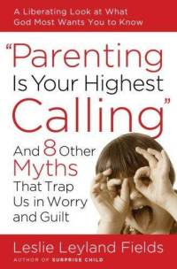 parenting-is-your-highest-calling-eight-other-myths-leslie-leyland-fields-paperback-cover-art.jpg